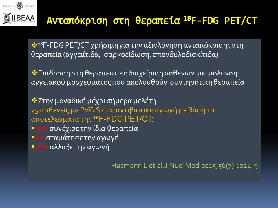 Ανταπόκριση στη θεραπεία 18 F-FDG PET/CT  18 F-FDG PET/CT χρήσιμη για την αξιολόγηση ανταπόκρισης στη θεραπεία (αγγειίτιδα, σαρκοείδωση, σπονδυλοδισκίτιδα)  Επίδραση στη θεραπευτική διαχείριση ασθενών με μόλυνση αγγειακού μοσχεύματος που ακολουθούν συντηρητική θεραπεία  Στην μοναδική μέχρι σήμερα μελέτη 25 ασθενείς με PVGiS υπό αντιβιοτική αγωγή με βάση τα αποτελέσματα της 18 F-FDG PET/CT:  76% συνέχισε την ίδια θεραπεία  8% σταμάτησε την αγωγή  16% άλλαξε την αγωγή Husmann L et al.J Nucl Med 2015;56(7):1024-9