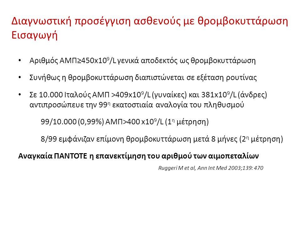 Διαγνωστική προσέγγιση ασθενούς με θρομβοκυττάρωση Εισαγωγή Αριθμός ΑΜΠ≥450x10 9 /L γενικά αποδεκτός ως θρομβοκυττάρωση Συνήθως η θρομβοκυττάρωση διαπιστώνεται σε εξέταση ρουτίνας Σε 10.000 Ιταλούς ΑΜΠ >409x10 9 /L (γυναίκες) και 381x10 9 /L (άνδρες) αντιπροσώπευε την 99 η εκατοστιαία αναλογία του πληθυσμού 99/10.000 (0,99%) ΑΜΠ>400 x10 9 /L (1 η μέτρηση) 8/99 εμφάνιζαν επίμονη θρομβοκυττάρωση μετά 8 μήνες (2 η μέτρηση) Αναγκαία ΠΑΝΤΟΤΕ η επανεκτίμηση του αριθμού των αιμοπεταλίων Ruggeri M et al, Ann Int Med 2003;139: 470