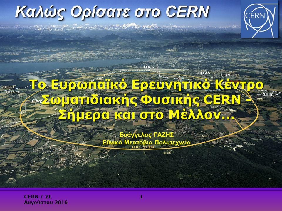 Καλώς Ορίσατε στο CERN Το Ευρωπαϊκό Ερευνητικό Κέντρο Σωματιδιακής Φυσικής CERN - Σήμερα και στο Μέλλον...