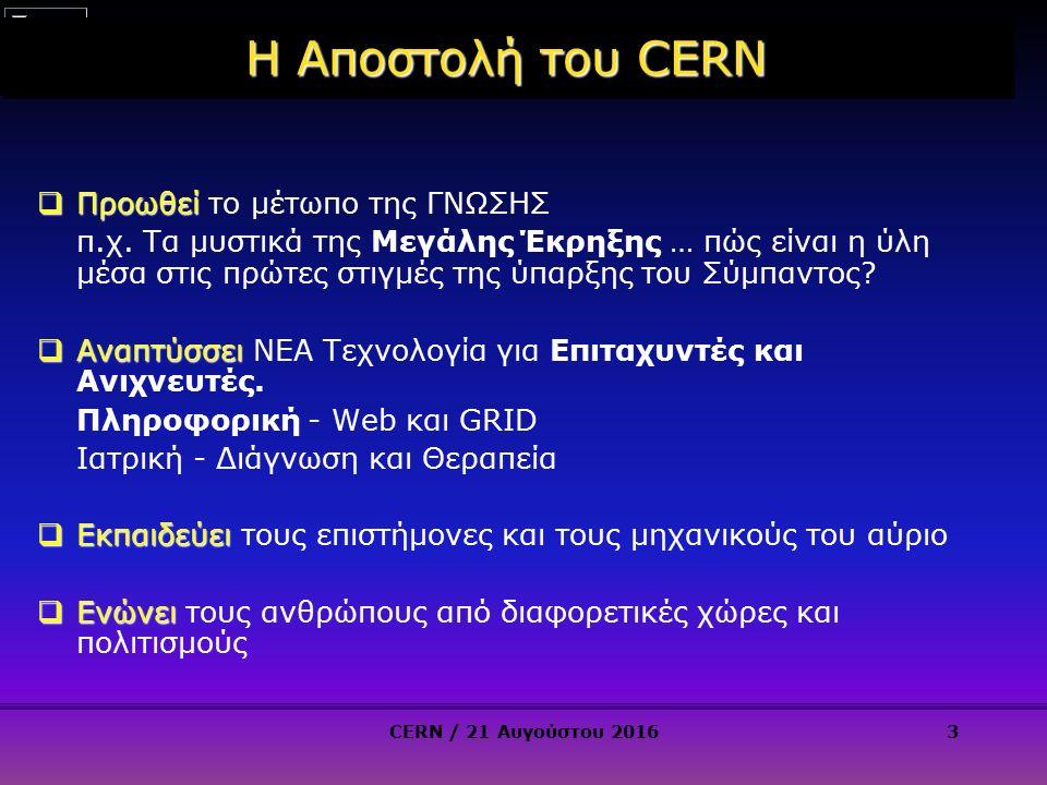4 CERN: ιδρύθηκε το 1954: 12 Ευρωπαϊκά Κράτη Science for Peace Σήμερα: 21 Κράτη Μέλη Κράτη Μέλη: Austria, Belgium, Bulgaria, Czech Republic, Denmark, Finland, France, Germany, Greece, Hungary, Israel, Italy, Netherlands, Norway, Poland, Portugal, Slovak Republic, Spain, Sweden, Switzerland and United Kingdom Υποψήφια Κράτη Μέλη: Romania, Serbia Αναπληρωματικά Κράτη Μέλη: Pakistan, Turkey, Cyprus Υποψήφια Αναπληρωματικά : Azerbaijan, Brazil, Croatia, India, Russia, Slovenia, Ukraine Παρατηρητές : India, Japan, Russia, United States of America; European Union, JINR and UNESCO Κράτη Μέλη: Austria, Belgium, Bulgaria, Czech Republic, Denmark, Finland, France, Germany, Greece, Hungary, Israel, Italy, Netherlands, Norway, Poland, Portugal, Slovak Republic, Spain, Sweden, Switzerland and United Kingdom Υποψήφια Κράτη Μέλη: Romania, Serbia Αναπληρωματικά Κράτη Μέλη: Pakistan, Turkey, Cyprus Υποψήφια Αναπληρωματικά : Azerbaijan, Brazil, Croatia, India, Russia, Slovenia, Ukraine Παρατηρητές : India, Japan, Russia, United States of America; European Union, JINR and UNESCO ~ 2300 Μόνιμο Προσωπικό ~ 2300 Μόνιμο Προσωπικό ~ 1300 Προσωρινό Προσωπικό ~ 1300 Προσωρινό Προσωπικό ~ 12000 Επισκέπτες-Συνεργάτες ~ 12000 Επισκέπτες-Συνεργάτες Προϋπολογισμός (2015) ~1000 MCHF Προϋπολογισμός (2015) ~1000 MCHF ~ 2300 Μόνιμο Προσωπικό ~ 2300 Μόνιμο Προσωπικό ~ 1300 Προσωρινό Προσωπικό ~ 1300 Προσωρινό Προσωπικό ~ 12000 Επισκέπτες-Συνεργάτες ~ 12000 Επισκέπτες-Συνεργάτες Προϋπολογισμός (2015) ~1000 MCHF Προϋπολογισμός (2015) ~1000 MCHF CERN / 21 Αυγούστου 20164