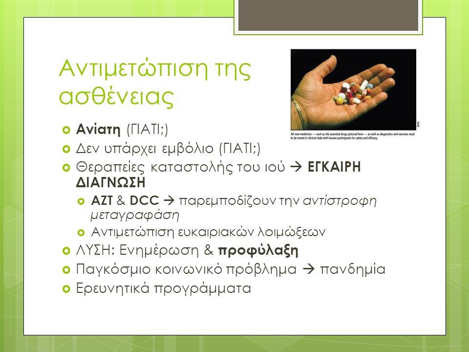 Αντιμετώπιση της ασθένειας  Ανίατη (ΓΙΑΤΙ;)  Δεν υπάρχει εμβόλιο (ΓΙΑΤΙ;)  Θεραπείες καταστολής του ιού  ΕΓΚΑΙΡΗ ΔΙΑΓΝΩΣΗ  AZT & DCC  παρεμποδίζουν την αντίστροφη μεταγραφάση  Αντιμετώπιση ευκαιριακών λοιμώξεων  ΛΥΣΗ: Ενημέρωση & προφύλαξη  Παγκόσμιο κοινωνικό πρόβλημα  πανδημία  Ερευνητικά προγράμματα