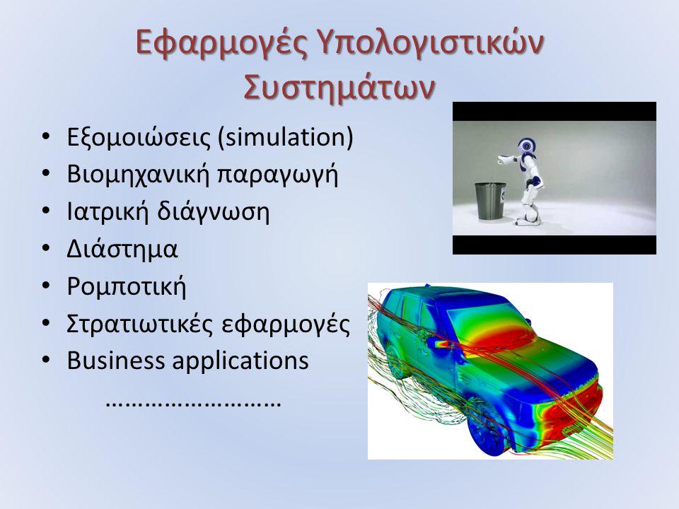 Εφαρμογές Υπολογιστικών Συστημάτων Εξομοιώσεις (simulation) Βιομηχανική παραγωγή Ιατρική διάγνωση Διάστημα Ρομποτική Στρατιωτικές εφαρμογές Business a