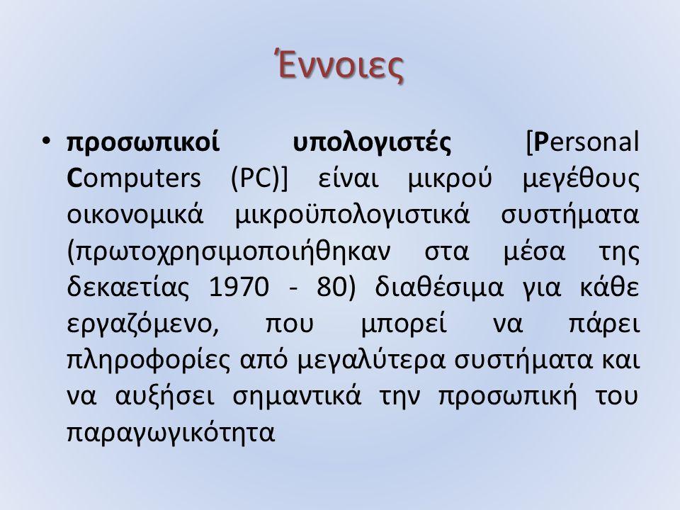 Έννοιες προσωπικοί υπολογιστές [Personal Computers (PC)] είναι µικρού µεγέθους οικονοµικά µικροϋπολογιστικά συστήµατα (πρωτοχρησιµοποιήθηκαν στα µέσα της δεκαετίας 1970 - 80) διαθέσιµα για κάθε εργαζόµενο, που µπορεί να πάρει πληροφορίες από µεγαλύτερα συστήµατα και να αυξήσει σηµαντικά την προσωπική του παραγωγικότητα