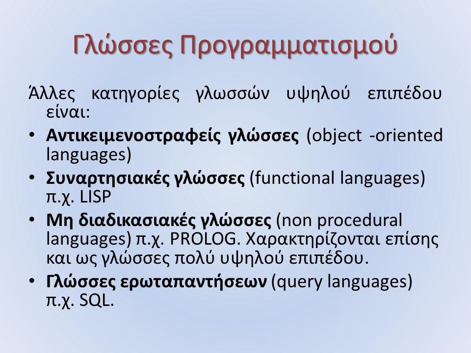 Γλώσσες Προγραμματισμού Άλλες κατηγορίες γλωσσών υψηλού επιπέδου είναι: Αντικειμενοστραφείς γλώσσες (object -oriented languages) Συναρτησιακές γλώσσες (functional languages) π.χ.