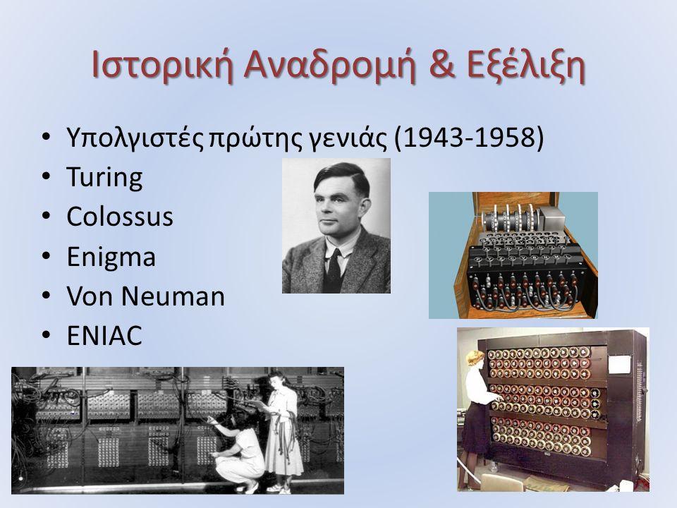 Ιστορική Αναδρομή & Εξέλιξη Υπολγιστές πρώτης γενιάς (1943-1958) Turing Colossus Enigma Von Neuman ENIAC