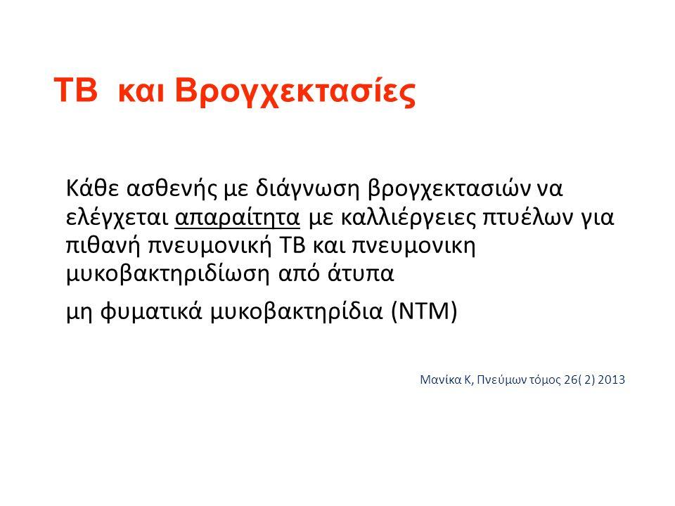 ΤΒ και Βρογχεκτασίες Κάθε ασθενής με διάγνωση βρογχεκτασιών να ελέγχεται απαραίτητα με καλλιέργειες πτυέλων για πιθανή πνευμονική ΤΒ και πνευμονικη μυκοβακτηριδίωση από άτυπα μη φυματικά μυκοβακτηρίδια (NTM) Μανίκα Κ, Πνεύμων τόμος 26( 2) 2013
