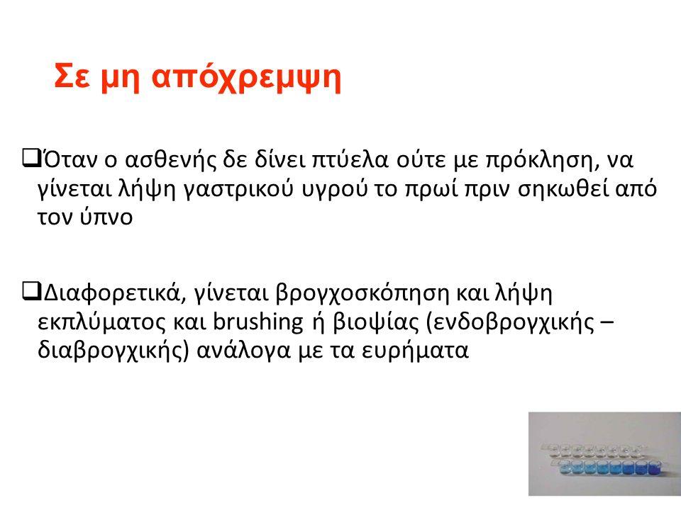 Σε μη απόχρεμψη  Όταν ο ασθενής δε δίνει πτύελα ούτε με πρόκληση, να γίνεται λήψη γαστρικού υγρού το πρωί πριν σηκωθεί από τον ύπνο  Διαφορετικά, γίνεται βρογχοσκόπηση και λήψη εκπλύματος και brushing ή βιοψίας (ενδοβρογχικής – διαβρογχικής) ανάλογα με τα ευρήματα