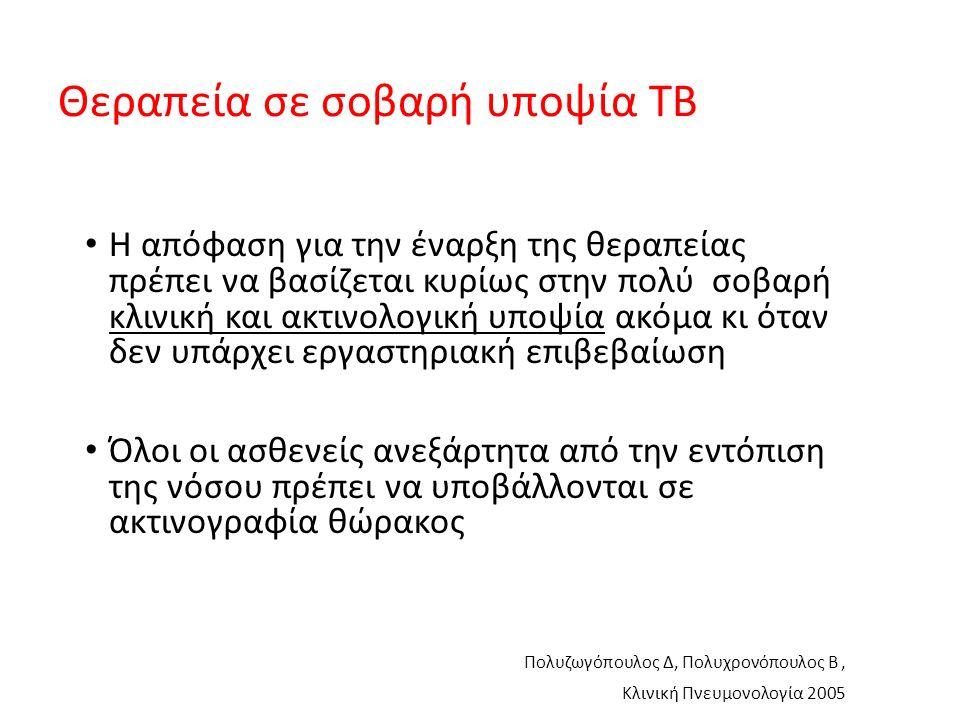 Θεραπεία σε σοβαρή υποψία TB Η απόφαση για την έναρξη της θεραπείας πρέπει να βασίζεται κυρίως στην πολύ σοβαρή κλινική και ακτινολογική υποψία ακόμα κι όταν δεν υπάρχει εργαστηριακή επιβεβαίωση Όλοι οι ασθενείς ανεξάρτητα από την εντόπιση της νόσου πρέπει να υποβάλλονται σε ακτινογραφία θώρακος Πολυζωγόπουλος Δ, Πολυχρονόπουλος Β, Κλινική Πνευμονολογία 2005