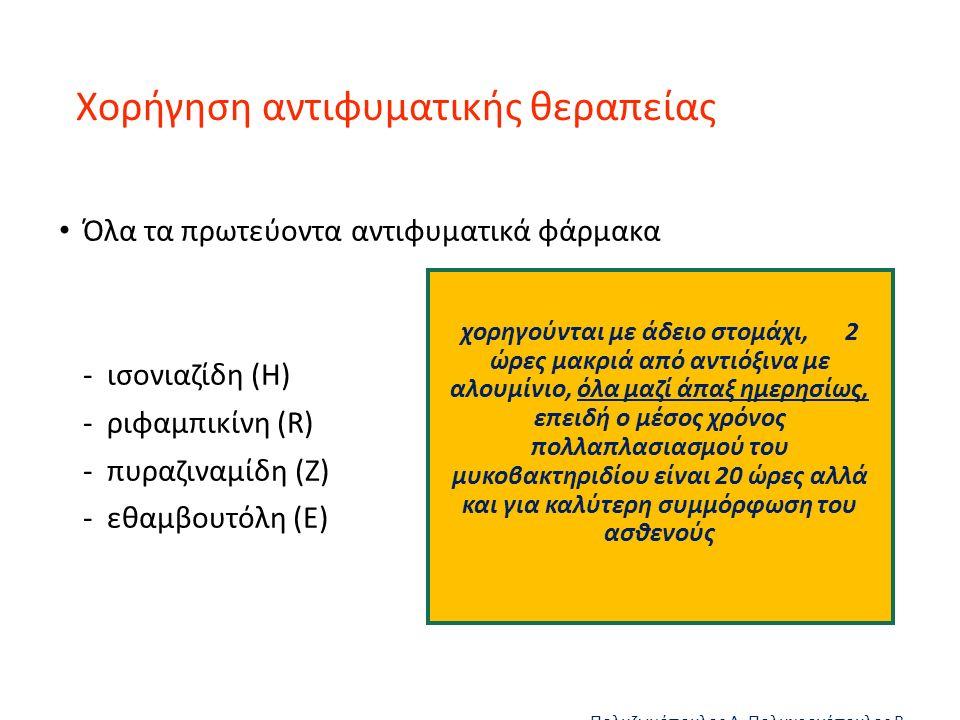 Xορήγηση αντιφυματικής θεραπείας Όλα τα πρωτεύοντα αντιφυματικά φάρμακα - ισονιαζίδη (Η) - ριφαμπικίνη (R) - πυραζιναμίδη (Ζ) - εθαμβουτόλη (Ε) Πολυζωγόπουλος Δ, Πολυχρονόπουλος Β Κλινική Πνευμονολογία 2005 χορηγούνται με άδειο στομάχι, 2 ώρες μακριά από αντιόξινα με αλουμίνιο, όλα μαζί άπαξ ημερησίως, επειδή ο μέσος χρόνος πολλαπλασιασμού του μυκοβακτηριδίου είναι 20 ώρες αλλά και για καλύτερη συμμόρφωση του ασθενούς
