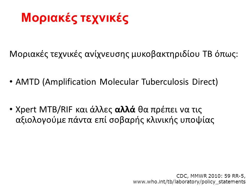 Μοριακές τεχνικές Μοριακές τεχνικές ανίχνευσης μυκοβακτηριδίου ΤΒ όπως: AMTD (Amplification Molecular Tuberculosis Direct) Xpert MTB/RIF και άλλες αλλά θα πρέπει να τις αξιολογούμε πάντα επί σοβαρής κλινικής υποψίας CDC, MMWR 2010: 59 RR-5, www.who.int/tb/laboratory/policy_statements