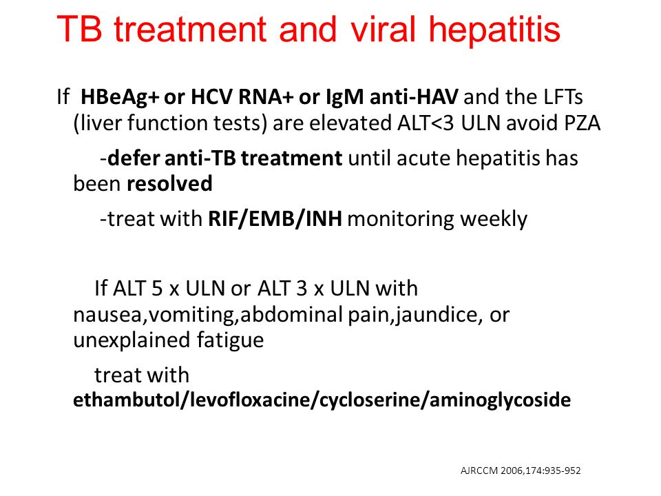 TB treatment and viral hepatitis If HBeAg+ or HCV RNA+ or IgM anti-HAV and the LFTs (liver function tests) are elevated ALT<3 ULN avoid PZA -defer anti-TB treatment until acute hepatitis has been resolved -treat with RIF/EMB/INH monitoring weekly If ALT 5 x ULN or ALT 3 x ULN with nausea,vomiting,abdominal pain,jaundice, or unexplained fatigue treat with ethambutol/levofloxacine/cycloserine/aminoglycoside AJRCCM 2006,174:935-952