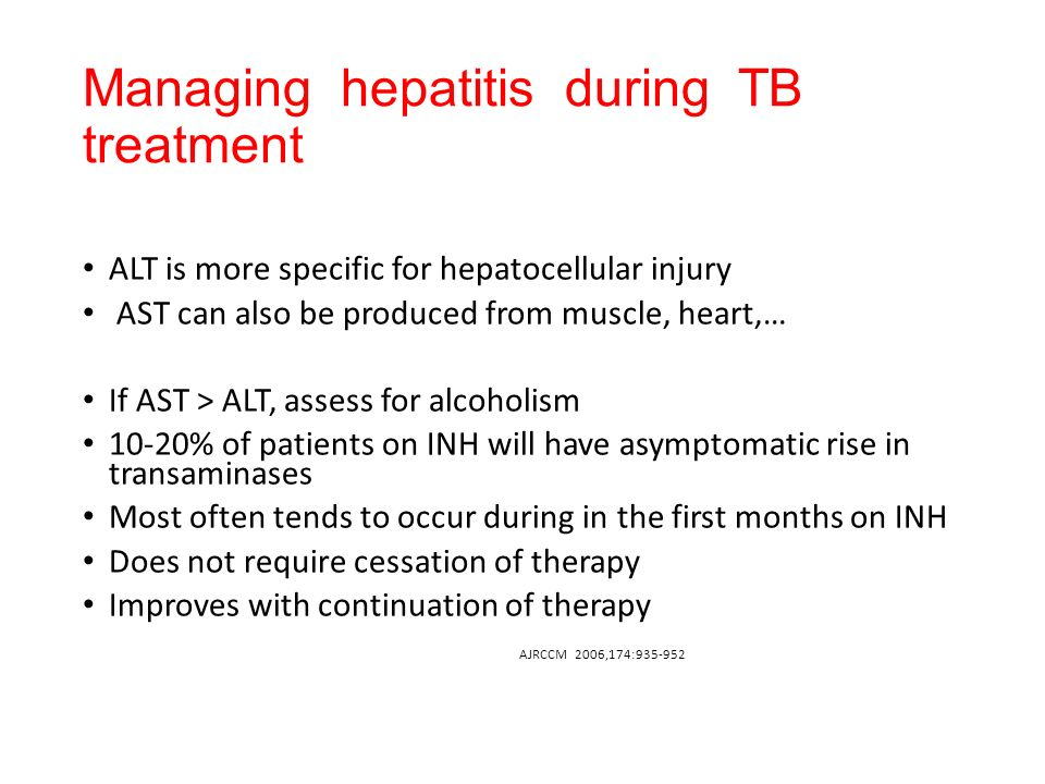 Managing hepatitis during TB treatment ALT is more specific for hepatocellular injury AST can also be produced from muscle, heart,… If AST > ALT, assess for alcoholism 10-20% of patients on INH will have asymptomatic rise in transaminases Most often tends to occur during in the first months on INH Does not require cessation of therapy Improves with continuation of therapy AJRCCM 2006,174:935-952