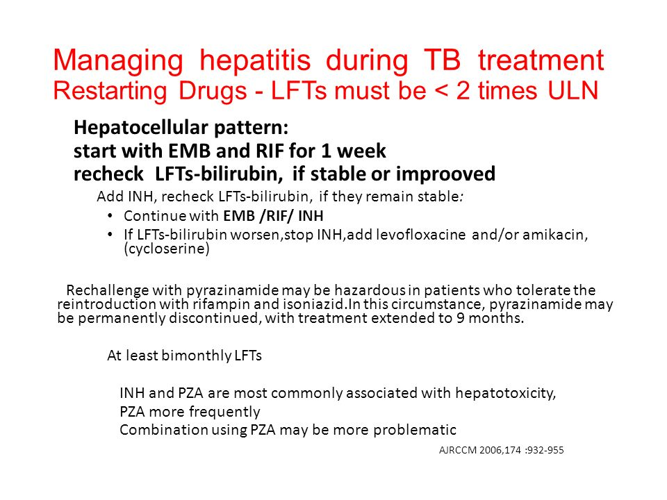 Managing hepatitis during TB treatment Restarting Drugs - LFTs must be < 2 times ULN Hepatocellular pattern: start with EMB and RIF for 1 week recheck LFTs-bilirubin, if stable or improoved Add INH, recheck LFTs-bilirubin, if they remain stable: Continue with EMB /RIF/ INH If LFTs-bilirubin worsen,stop INH,add levofloxacine and/or amikacin, (cycloserine) Rechallenge with pyrazinamide may be hazardous in patients who tolerate the reintroduction with rifampin and isoniazid.In this circumstance, pyrazinamide may be permanently discontinued, with treatment extended to 9 months.