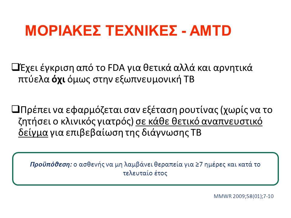 ΜΟΡΙΑΚΕΣ ΤΕΧΝΙΚΕΣ - AMTD  Έχει έγκριση από το FDA για θετικά αλλά και αρνητικά πτύελα όχι όμως στην εξωπνευμονική ΤΒ  Πρέπει να εφαρμόζεται σαν εξέταση ρουτίνας (χωρίς να το ζητήσει ο κλινικός γιατρός) σε κάθε θετικό αναπνευστικό δείγμα για επιβεβαίωση της διάγνωσης ΤΒ MMWR 2009;58(01);7-10 Προϋπόθεση: ο ασθενής να μη λαμβάνει θεραπεία για ≥7 ημέρες και κατά το τελευταίο έτος