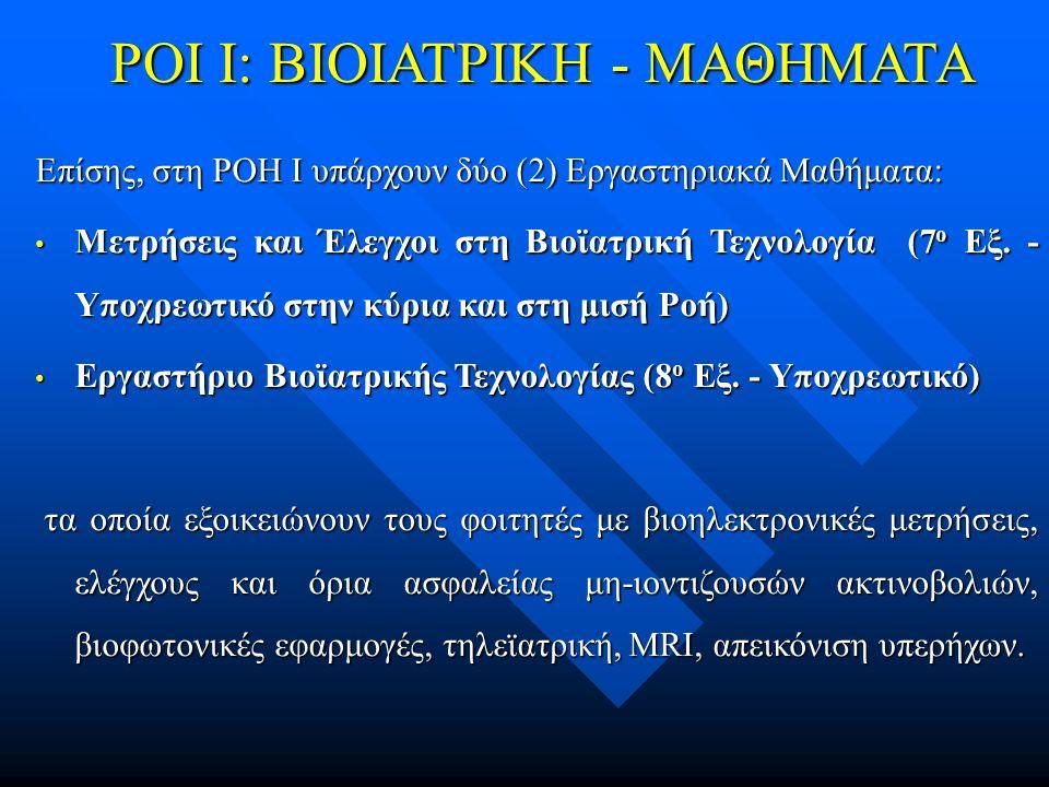 ΡΟΙ Ι: ΒΙΟΙΑΤΡΙΚΗ - ΜΑΘΗΜΑΤΑ Επίσης, στη ΡΟΗ Ι υπάρχουν δύο (2) Εργαστηριακά Μαθήματα: Μετρήσεις και Έλεγχοι στη Βιοϊατρική Τεχνολογία (7 ο Εξ.