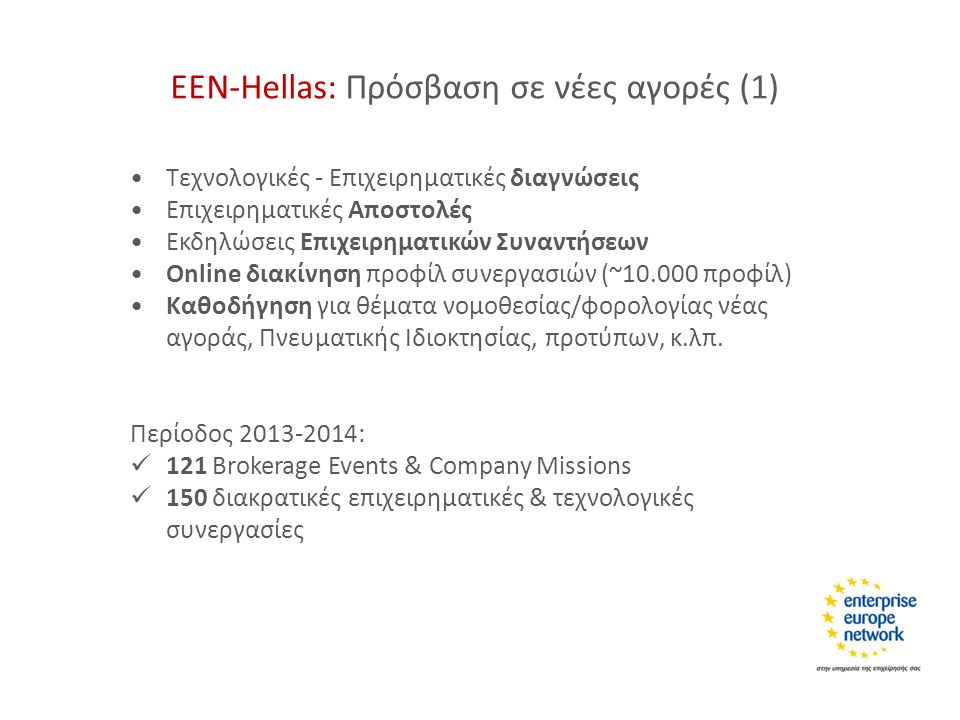 ΕΕΝ-Hellas: Πρόσβαση σε νέες αγορές (1) Τεχνολογικές - Επιχειρηματικές διαγνώσεις Επιχειρηματικές Αποστολές Εκδηλώσεις Επιχειρηματικών Συναντήσεων Online διακίνηση προφίλ συνεργασιών (~10.000 προφίλ) Καθοδήγηση για θέματα νομοθεσίας/φορολογίας νέας αγοράς, Πνευματικής Ιδιοκτησίας, προτύπων, κ.λπ.