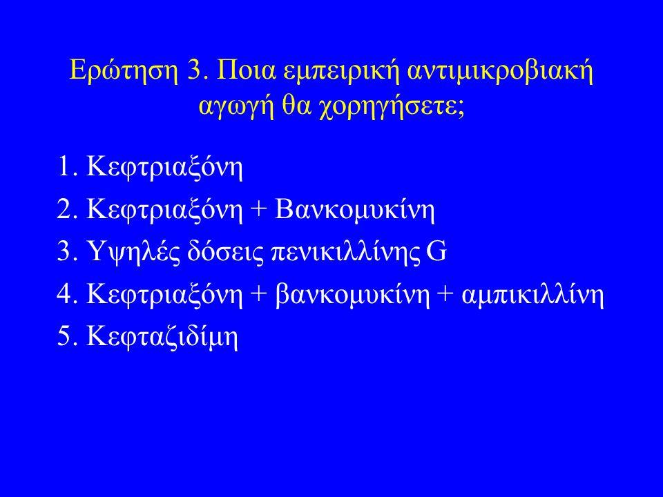 Ερώτηση 3. Ποια εμπειρική αντιμικροβιακή αγωγή θα χορηγήσετε; 1. Κεφτριαξόνη 2. Κεφτριαξόνη + Βανκομυκίνη 3. Υψηλές δόσεις πενικιλλίνης G 4. Κεφτριαξό