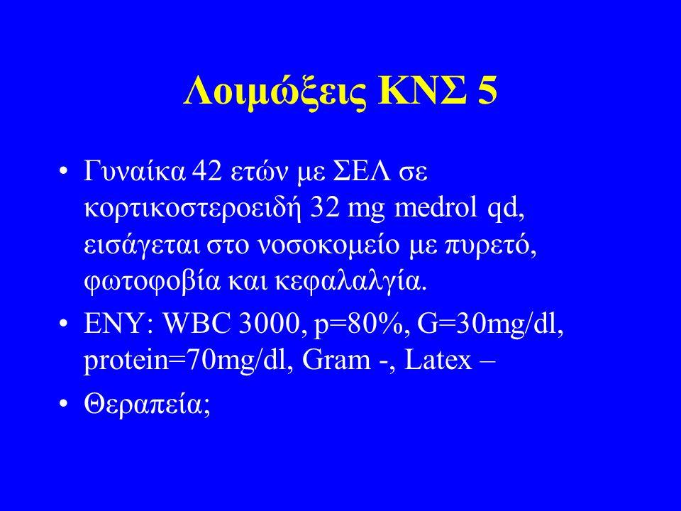 Λοιμώξεις ΚΝΣ 5 Γυναίκα 42 ετών με ΣΕΛ σε κορτικοστεροειδή 32 mg medrol qd, εισάγεται στο νοσοκομείο με πυρετό, φωτοφοβία και κεφαλαλγία. ΕΝΥ: WBC 300