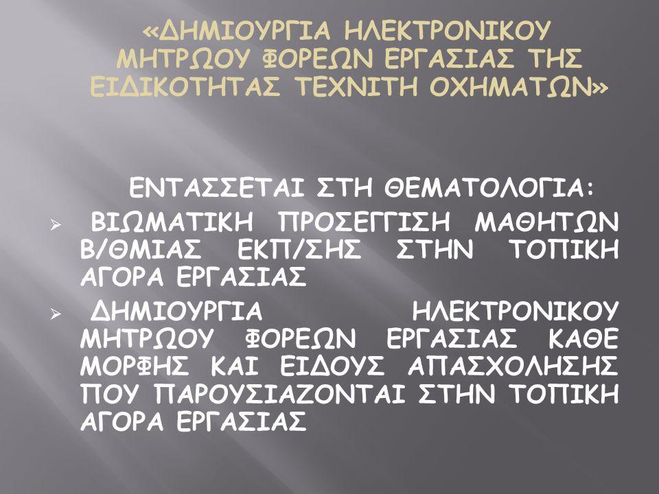 «ΔΗΜΙΟΥΡΓΙΑ ΗΛΕΚΤΡΟΝΙΚΟΥ ΜΗΤΡΩΟΥ ΦΟΡΕΩΝ ΕΡΓΑΣΙΑΣ ΤΗΣ ΕΙΔΙΚΟΤΗΤΑΣ ΤΕΧΝΙΤΗ ΟΧΗΜΑΤΩΝ» ΕΝΤΑΣΣΕΤΑΙ ΣΤΗ ΘΕΜΑΤΟΛΟΓΙΑ:  ΒΙΩΜΑΤΙΚΗ ΠΡΟΣΕΓΓΙΣΗ ΜΑΘΗΤΩΝ Β/ΘΜΙΑΣ ΕΚΠ/ΣΗΣ ΣΤΗΝ ΤΟΠΙΚΗ ΑΓΟΡΑ ΕΡΓΑΣΙΑΣ  ΔΗΜΙΟΥΡΓΙΑ ΗΛΕΚΤΡΟΝΙΚΟΥ ΜΗΤΡΩΟΥ ΦΟΡΕΩΝ ΕΡΓΑΣΙΑΣ ΚΑΘΕ ΜΟΡΦΗΣ ΚΑΙ ΕΙΔΟΥΣ ΑΠΑΣΧΟΛΗΣΗΣ ΠΟΥ ΠΑΡΟΥΣΙΑΖΟΝΤΑΙ ΣΤΗΝ ΤΟΠΙΚΗ ΑΓΟΡΑ ΕΡΓΑΣΙΑΣ