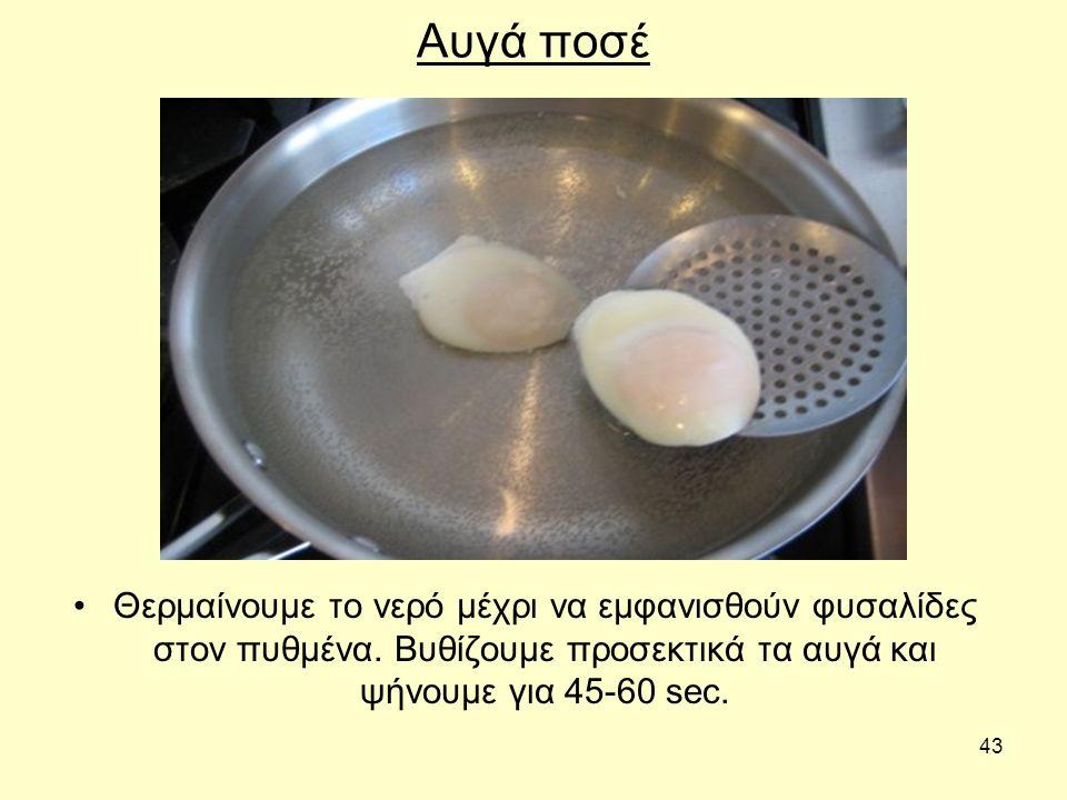 43 Αυγά ποσέ Θερμαίνουμε το νερό μέχρι να εμφανισθούν φυσαλίδες στον πυθμένα.