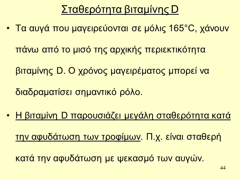44 Σταθερότητα βιταμίνης D Τα αυγά που μαγειρεύονται σε μόλις 165°C, χάνουν πάνω από το μισό της αρχικής περιεκτικότητα βιταμίνης D.