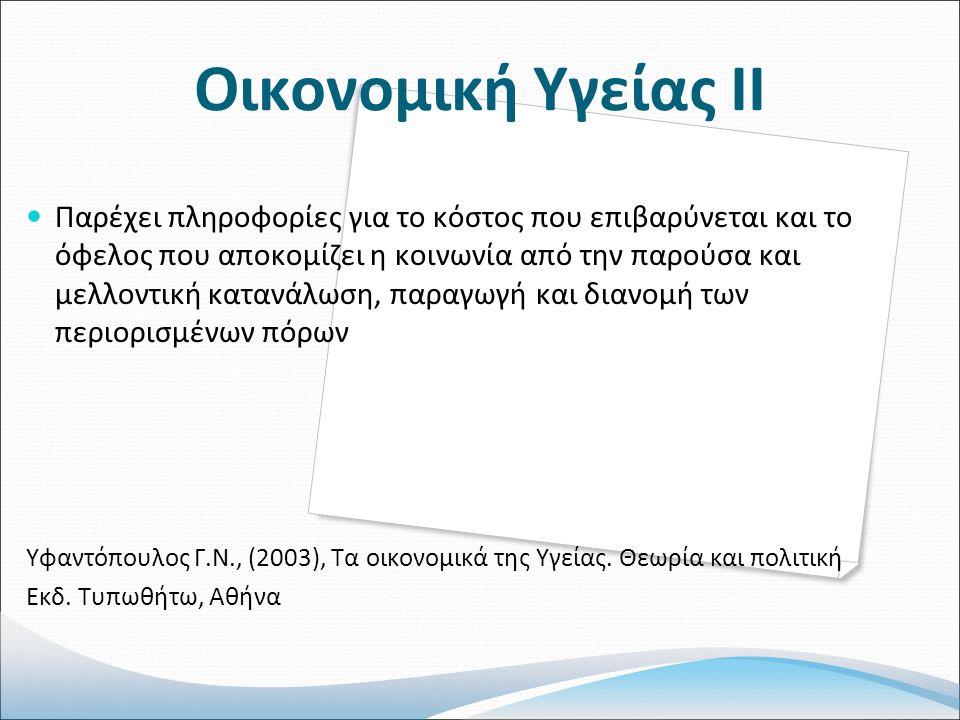 Οικονομική Υγείας ΙΙ Παρέχει πληροφορίες για το κόστος που επιβαρύνεται και το όφελος που αποκομίζει η κοινωνία από την παρούσα και μελλοντική κατανάλωση, παραγωγή και διανομή των περιορισμένων πόρων Υφαντόπουλος Γ.Ν., (2003), Τα οικονομικά της Υγείας.
