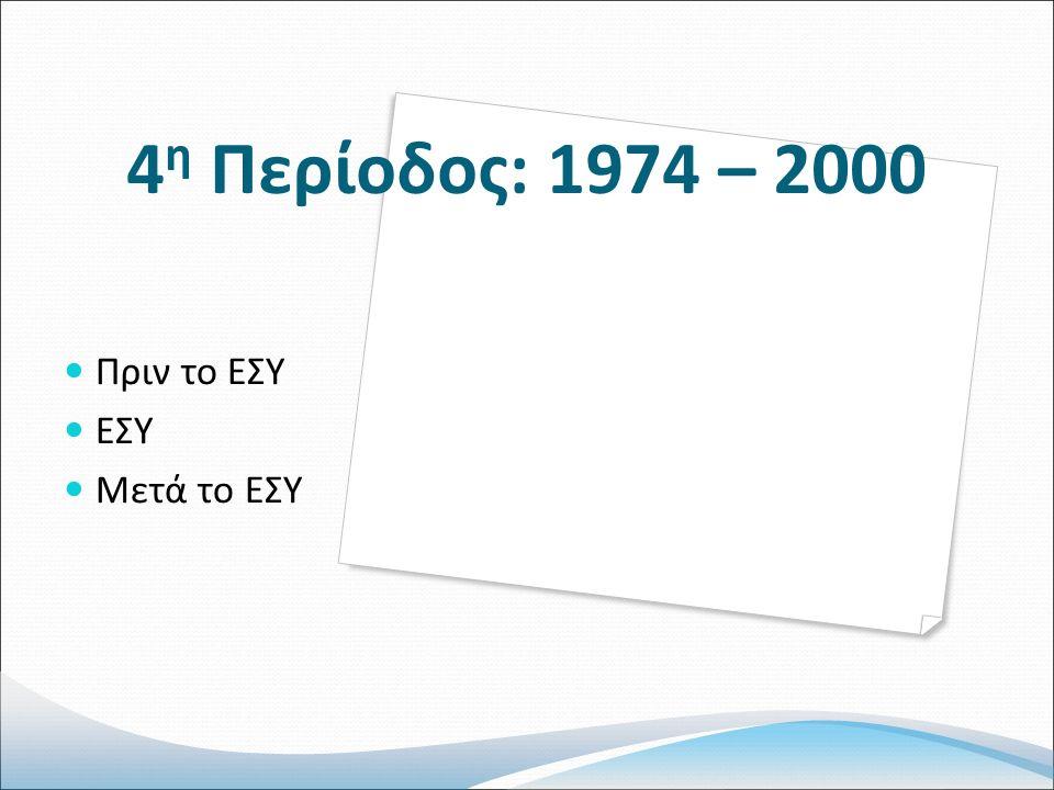4 η Περίοδος: 1974 – 2000 Πριν το ΕΣΥ ΕΣΥ Μετά το ΕΣΥ