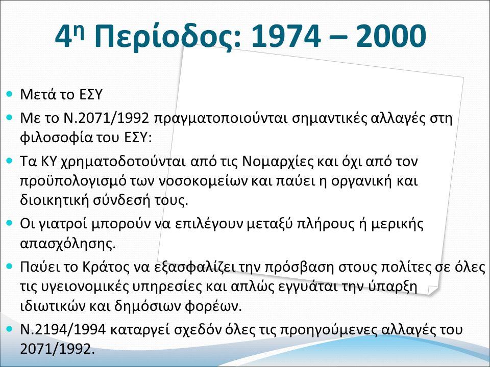 4 η Περίοδος: 1974 – 2000 Μετά το ΕΣΥ Με το Ν.2071/1992 πραγματοποιούνται σημαντικές αλλαγές στη φιλοσοφία του ΕΣΥ: Τα ΚΥ χρηματοδοτούνται από τις Νομαρχίες και όχι από τον προϋπολογισμό των νοσοκομείων και παύει η οργανική και διοικητική σύνδεσή τους.