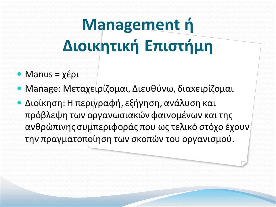Management ή Διοικητική Επιστήμη Manus = χέρι Manage: Μεταχειρίζομαι, Διευθύνω, διαxειρίζομαι Διοίκηση: Η περιγραφή, εξήγηση, ανάλυση και πρόβλεψη των οργανωσιακών φαινομένων και της ανθρώπινης συμπεριφοράς που ως τελικό στόχο έχουν την πραγματοποίηση των σκοπών του οργανισμού.