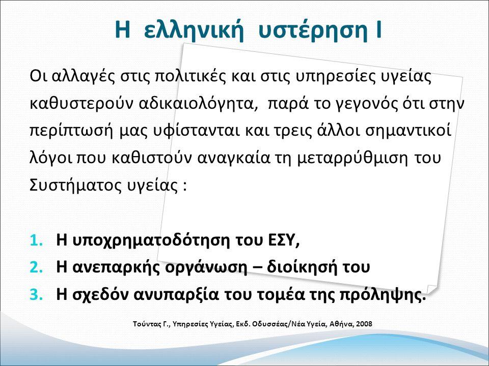 Η ελληνική υστέρηση Ι Οι αλλαγές στις πολιτικές και στις υπηρεσίες υγείας καθυστερούν αδικαιολόγητα, παρά το γεγονός ότι στην περίπτωσή μας υφίστανται και τρεις άλλοι σημαντικοί λόγοι που καθιστούν αναγκαία τη μεταρρύθμιση του Συστήματος υγείας : 1.