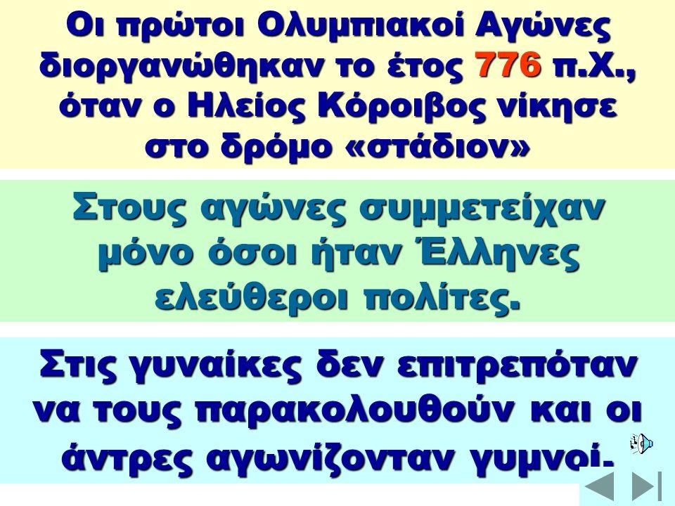 Οι πρώτοι Ολυμπιακοί Αγώνες διοργανώθηκαν το έτος 776 π.Χ., όταν ο Ηλείος Κόροιβος νίκησε στο δρόμο «στάδιον» Στους αγώνες συμμετείχαν μόνο όσοι ήταν Έλληνες ελεύθεροι πολίτες.