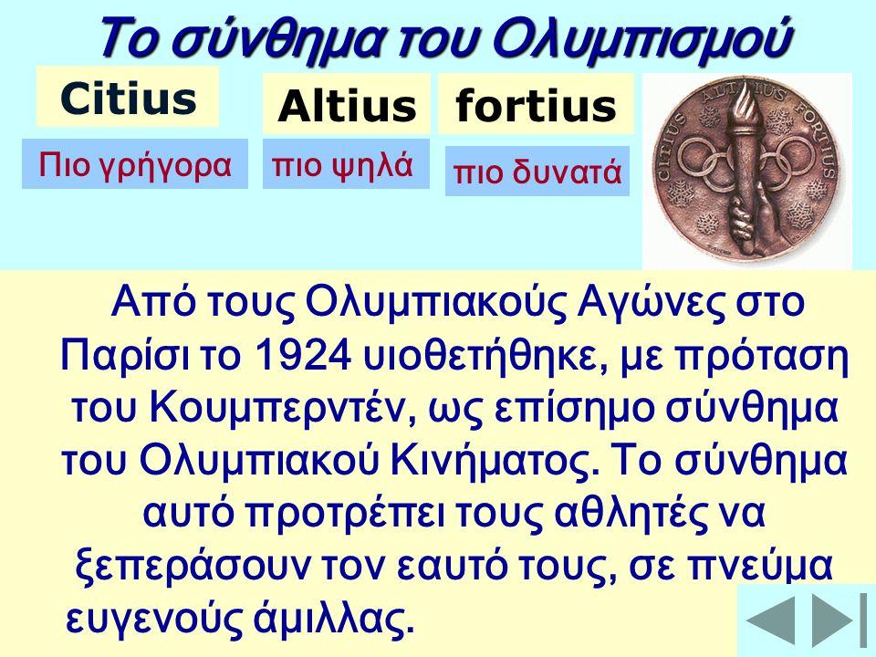 Το σύνθημα του Ολυμπισμού Citius Altiusfortius Πιο γρήγοραπιο ψηλά πιο δυνατά Από τους Ολυμπιακούς Αγώνες στο Παρίσι το 1924 υιοθετήθηκε, με πρόταση του Κουμπερντέν, ως επίσημο σύνθημα του Ολυμπιακού Κινήματος.
