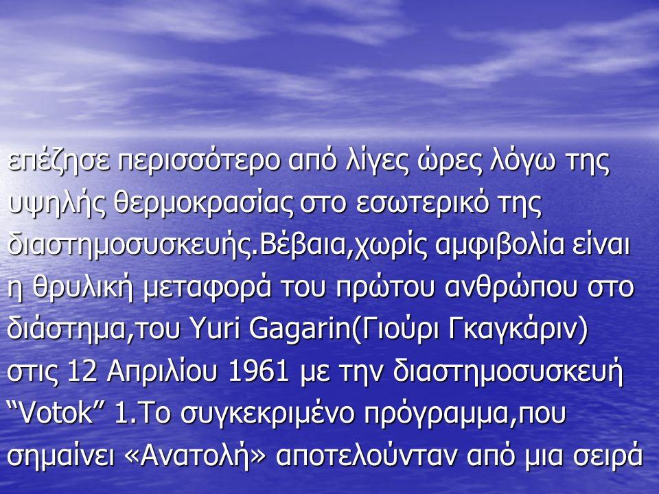 επέζησε περισσότερο από λίγες ώρες λόγω της υψηλής θερμοκρασίας στο εσωτερικό της διαστημοσυσκευής.Βέβαια,χωρίς αμφιβολία είναι η θρυλική μεταφορά του πρώτου ανθρώπου στο διάστημα,του Yuri Gagarin(Γιούρι Γκαγκάριν) στις 12 Απριλίου 1961 με την διαστημοσυσκευή Votok 1.Το συγκεκριμένο πρόγραμμα,που σημαίνει «Ανατολή» αποτελούνταν από μια σειρά