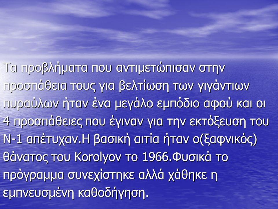 Τα προβλήματα που αντιμετώπισαν στην προσπάθεια τους για βελτίωση των γιγάντιων πυραύλων ήταν ένα μεγάλο εμπόδιο αφού και οι 4 προσπάθειες που έγιναν για την εκτόξευση του Ν-1 απέτυχαν.Η βασική αιτία ήταν ο(ξαφνικός) θάνατος του Korolyov το 1966.Φυσικά το πρόγραμμα συνεχίστηκε αλλά χάθηκε η εμπνευσμένη καθοδήγηση.