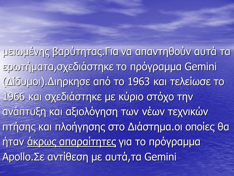 μειωμένης βαρύτητας.Για να απαντηθούν αυτά τα ερωτήματα,σχεδιάστηκε το πρόγραμμα Gemini (Δίδυμοι).Διηρκησε από το 1963 και τελείωσε το 1966 και σχεδιάστηκε με κύριο στόχο την ανάπτυξη και αξιολόγηση των νέων τεχνικών πτήσης και πλοήγησης στο Διάστημα.οι οποίες θα ήταν άκρως απαραίτητες για το πρόγραμμα Apollo.Σε αντίθεση με αυτά,τα Gemini