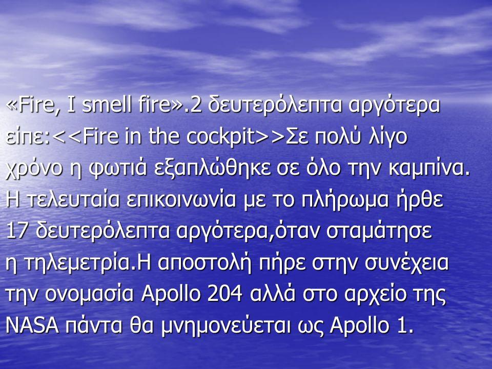 «Fire, I smell fire».2 δευτερόλεπτα αργότερα είπε: >Σε πολύ λίγο χρόνο η φωτιά εξαπλώθηκε σε όλο την καμπίνα.