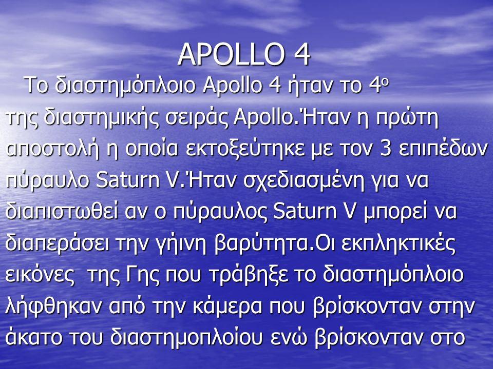 APOLLO 4 Το διαστημόπλοιο Apollo 4 ήταν το 4 ο της διαστημικής σειράς Apollo.Ήταν η πρώτη αποστολή η οποία εκτοξεύτηκε με τον 3 επιπέδων πύραυλο Saturn V.Ήταν σχεδιασμένη για να διαπιστωθεί αν ο πύραυλος Saturn V μπορεί να διαπεράσει την γήινη βαρύτητα.Οι εκπληκτικές εικόνες της Γης που τράβηξε το διαστημόπλοιο λήφθηκαν από την κάμερα που βρίσκονταν στην άκατο του διαστημοπλοίου ενώ βρίσκονταν στο