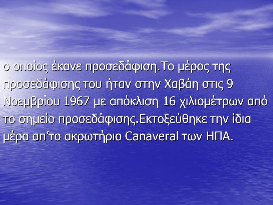 ο οποίος έκανε προσεδάφιση.Το μέρος της προσεδάφισης του ήταν στην Χαβάη στις 9 Νοεμβρίου 1967 με απόκλιση 16 χιλιομέτρων από το σημείο προσεδάφισης.Εκτοξεύθηκε την ίδια μέρα απ'το ακρωτήριο Canaveral των ΗΠΑ.