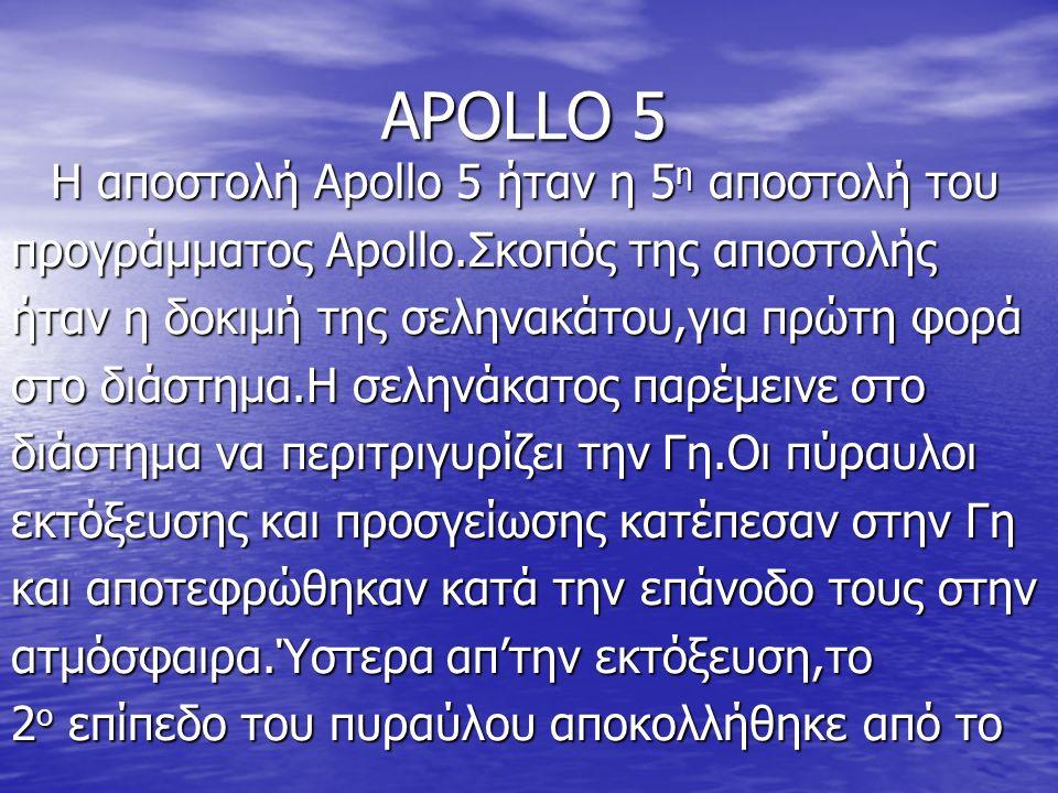 ΑPOLLO 5 Η αποστολή Apollo 5 ήταν η 5 η αποστολή του προγράμματος Apollo.Σκοπός της αποστολής ήταν η δοκιμή της σεληνακάτου,για πρώτη φορά στο διάστημα.Η σεληνάκατος παρέμεινε στο διάστημα να περιτριγυρίζει την Γη.Οι πύραυλοι εκτόξευσης και προσγείωσης κατέπεσαν στην Γη και αποτεφρώθηκαν κατά την επάνοδο τους στην ατμόσφαιρα.Ύστερα απ'την εκτόξευση,το 2 ο επίπεδο του πυραύλου αποκολλήθηκε από το