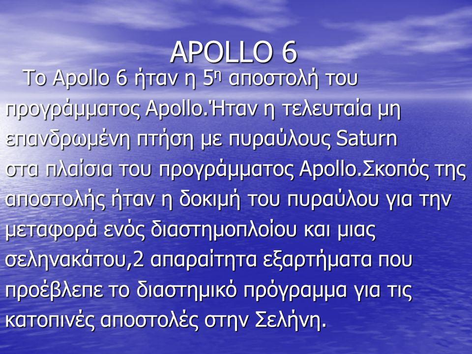 ΑPOLLO 6 Το Apollo 6 ήταν η 5 η αποστολή του προγράμματος Apollo.Ήταν η τελευταία μη επανδρωμένη πτήση με πυραύλους Saturn στα πλαίσια του προγράμματος Apollo.Σκοπός της αποστολής ήταν η δοκιμή του πυραύλου για την μεταφορά ενός διαστημοπλοίου και μιας σεληνακάτου,2 απαραίτητα εξαρτήματα που προέβλεπε το διαστημικό πρόγραμμα για τις κατοπινές αποστολές στην Σελήνη.