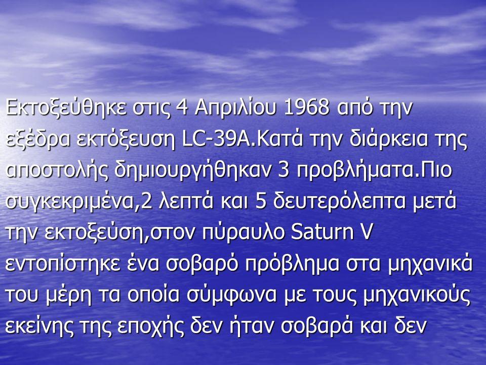 Εκτοξεύθηκε στις 4 Απριλίου 1968 από την εξέδρα εκτόξευση LC-39Α.Κατά την διάρκεια της αποστολής δημιουργήθηκαν 3 προβλήματα.Πιο συγκεκριμένα,2 λεπτά και 5 δευτερόλεπτα μετά την εκτοξεύση,στον πύραυλο Saturn V εντοπίστηκε ένα σοβαρό πρόβλημα στα μηχανικά του μέρη τα οποία σύμφωνα με τους μηχανικούς εκείνης της εποχής δεν ήταν σοβαρά και δεν