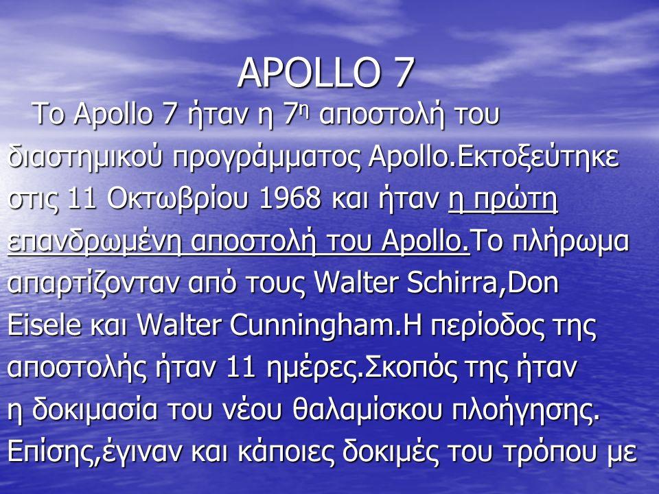 ΑPOLLO 7 To Apollo 7 ήταν η 7 η αποστολή του διαστημικού προγράμματος Apollo.Εκτοξεύτηκε στις 11 Οκτωβρίου 1968 και ήταν η πρώτη επανδρωμένη αποστολή του Apollo.Το πλήρωμα απαρτίζονταν από τους Walter Schirra,Don Eisele και Walter Cunningham.Η περίοδος της αποστολής ήταν 11 ημέρες.Σκοπός της ήταν η δοκιμασία του νέου θαλαμίσκου πλοήγησης.