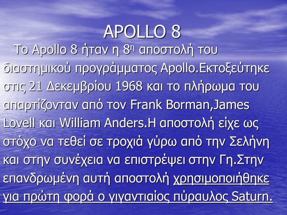 APOLLO 8 Το Apollo 8 ήταν η 8 η αποστολή του διαστημικού προγράμματος Apollo.Εκτοξεύτηκε στις 21 Δεκεμβρίου 1968 και το πλήρωμα του απαρτίζονταν από τον Frank Borman,James Lovell και William Anders.Η αποστολή είχε ως στόχο να τεθεί σε τροχιά γύρω από την Σελήνη και στην συνέχεια να επιστρέψει στην Γη.Στην επανδρωμένη αυτή αποστολή χρησιμοποιήθηκε για πρώτη φορά ο γιγαντιαίος πύραυλος Saturn.