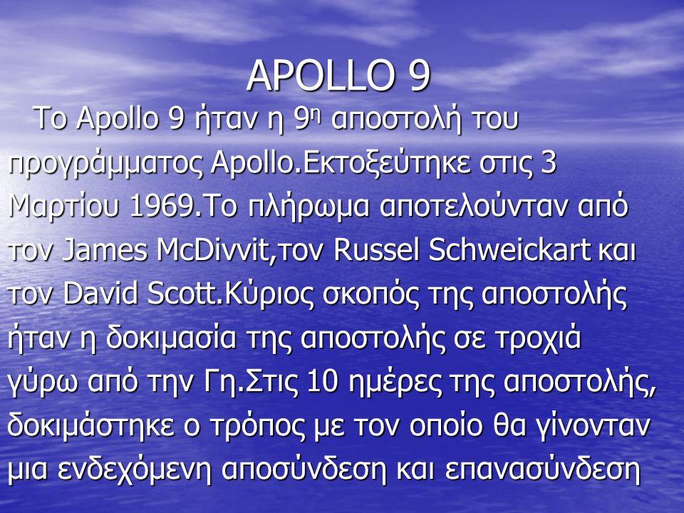 APOLLO 9 Το Apollo 9 ήταν η 9 η αποστολή του προγράμματος Apollo.Εκτοξεύτηκε στις 3 Μαρτίου 1969.Το πλήρωμα αποτελούνταν από τον James McDivvit,τον Russel Schweickart και τον David Scott.Κύριος σκοπός της αποστολής ήταν η δοκιμασία της αποστολής σε τροχιά γύρω από την Γη.Στις 10 ημέρες της αποστολής, δοκιμάστηκε ο τρόπος με τον οποίο θα γίνονταν μια ενδεχόμενη αποσύνδεση και επανασύνδεση