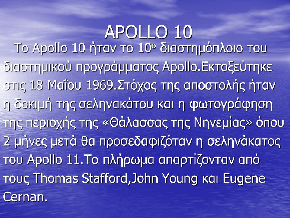 APOLLO 10 Το Apollo 10 ήταν το 10 ο διαστημόπλοιο του διαστημικού προγράμματος Αpollo.Εκτοξεύτηκε στις 18 Μαΐου 1969.Στόχος της αποστολής ήταν η δοκιμή της σεληνακάτου και η φωτογράφηση της περιοχής της «Θάλασσας της Νηνεμίας» όπου 2 μήνες μετά θα προσεδαφιζόταν η σεληνάκατος του Apollo 11.Το πλήρωμα απαρτίζονταν από τους Thomas Stafford,John Young και Eugene Cernan.