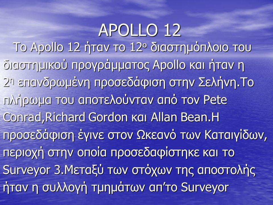 APOLLO 12 To Apollo 12 ήταν το 12 ο διαστημόπλοιο του διαστημικού προγράμματος Apollo και ήταν η 2 η επανδρωμένη προσεδάφιση στην Σελήνη.Το πλήρωμα του αποτελούνταν από τον Pete Conrad,Richard Gordon και Allan Bean.Η προσεδάφιση έγινε στον Ωκεανό των Καταιγίδων, περιοχή στην οποία προσεδαφίστηκε και το Surveyor 3.Μεταξύ των στόχων της αποστολής ήταν η συλλογή τμημάτων απ'το Surveyor
