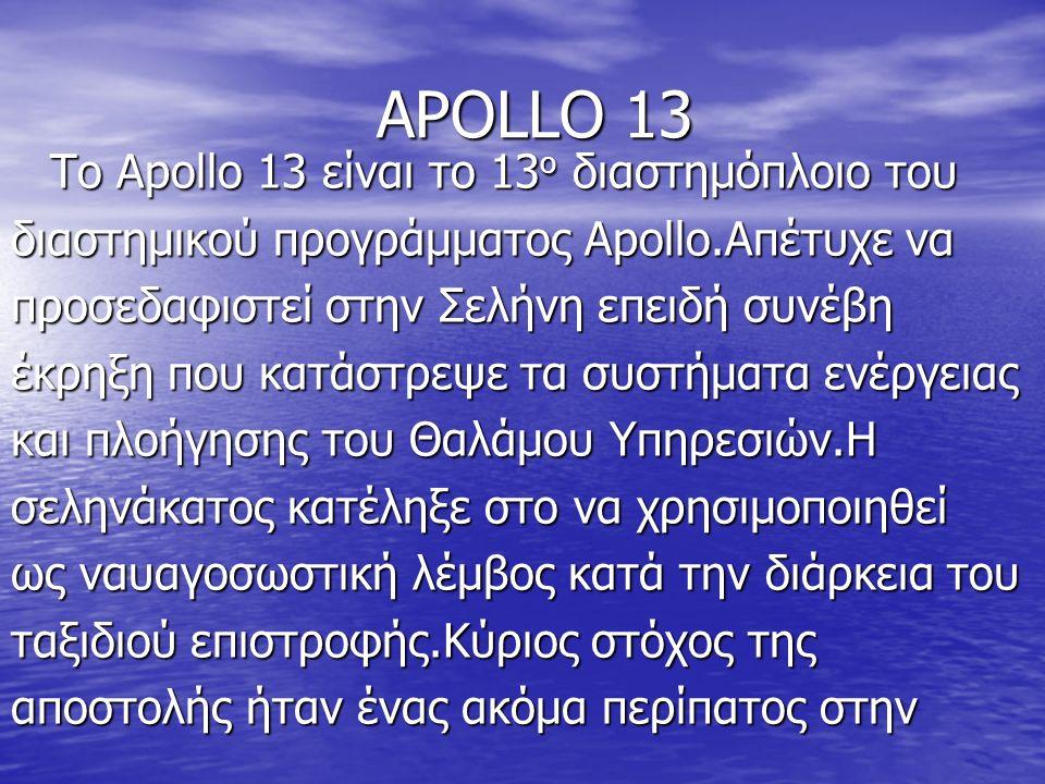APOLLO 13 Το Apollo 13 είναι το 13 ο διαστημόπλοιο του διαστημικού προγράμματος Apollo.Απέτυχε να προσεδαφιστεί στην Σελήνη επειδή συνέβη έκρηξη που κατάστρεψε τα συστήματα ενέργειας και πλοήγησης του Θαλάμου Υπηρεσιών.Η σεληνάκατος κατέληξε στο να χρησιμοποιηθεί ως ναυαγοσωστική λέμβος κατά την διάρκεια του ταξιδιού επιστροφής.Κύριος στόχος της αποστολής ήταν ένας ακόμα περίπατος στην