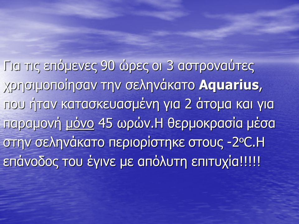 Για τις επόμενες 90 ώρες οι 3 αστροναύτες χρησιμοποίησαν την σεληνάκατο Aquarius, που ήταν κατασκευασμένη για 2 άτομα και για παραμονή μόνο 45 ωρών.Η θερμοκρασία μέσα στην σεληνάκατο περιορίστηκε στους -2 ο C.Η επάνοδος του έγινε με απόλυτη επιτυχία!!!!!
