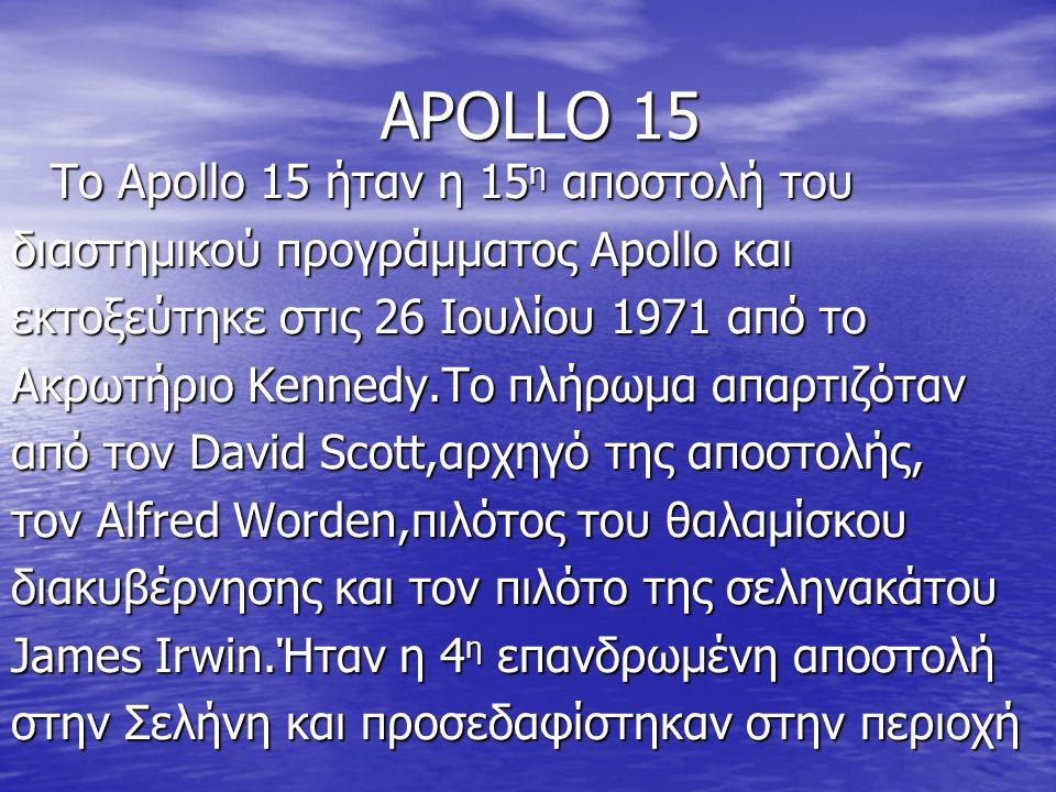 APOLLO 15 To Apollo 15 ήταν η 15 η αποστολή του To Apollo 15 ήταν η 15 η αποστολή του διαστημικού προγράμματος Apollo και εκτοξεύτηκε στις 26 Ιουλίου 1971 από το Ακρωτήριο Kennedy.Το πλήρωμα απαρτιζόταν από τον David Scott,αρχηγό της αποστολής, τον Alfred Worden,πιλότος του θαλαμίσκου διακυβέρνησης και τον πιλότο της σεληνακάτου James Irwin.Ήταν η 4 η επανδρωμένη αποστολή στην Σελήνη και προσεδαφίστηκαν στην περιοχή