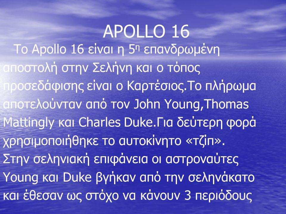 APOLLO 16 To Apollo 16 είναι η 5 η επανδρωμένη αποστολή στην Σελήνη και ο τόπος προσεδάφισης είναι ο Καρτέσιος.Το πλήρωμα αποτελούνταν από τον John Young,Thomas Mattingly και Charles Duke.Για δεύτερη φορά χρησιμοποιήθηκε το αυτοκίνητο «τζίπ».